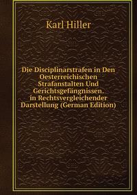 Die Disciplinarstrafen in Den Oesterreichischen Strafanstalten Und Gerichtsgefängnissen. in Rechtsvergleichender Darstellung (German Edition), Karl Hiller обложка-превью
