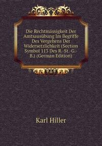 Die Rechtmässigkeit Der Amtsausübung Im Begriffe Des Vergehens Der Widersetzlichkeit (Section Symbol 113 Des R.-St.-G.-B.) (German Edition), Karl Hiller обложка-превью