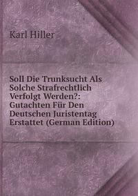 Soll Die Trunksucht Als Solche Strafrechtlich Verfolgt Werden?: Gutachten Für Den Deutschen Juristentag Erstattet (German Edition), Karl Hiller обложка-превью