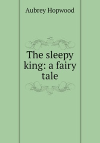 The sleepy king: a fairy tale, Aubrey Hopwood обложка-превью