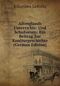 Altenglands Unterrichts- Und Schulwesen: Ein Beitrag Zur Knulturgeschichte (German Edition), Johannes Leitritz обложка-превью