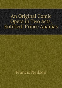 An Original Comic Opera in Two Acts, Entitled: Prince Ananias, Francis Neilson обложка-превью