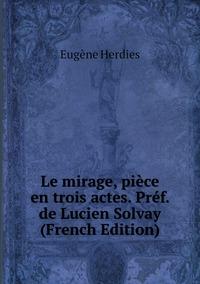 Le mirage, pièce en trois actes. Préf. de Lucien Solvay (French Edition), Eugene Herdies обложка-превью