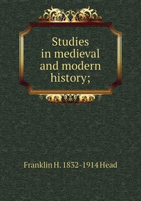 Studies in medieval and modern history;, Franklin H. 1832-1914 Head обложка-превью