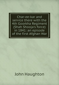 Char-ee-kar and service there with the 4th Goorkha Regiment (Shah Shooja's force) in 1841: an episode of the first Afghan War, John Haughton обложка-превью