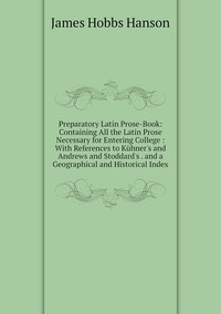 Preparatory Latin Prose-Book: Containing All the Latin Prose Necessary for Entering College : With References to Kühner's and Andrews and Stoddard's . and a Geographical and Historical Index, James Hobbs Hanson обложка-превью