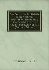 Die Deutsche Publizistik in Den Jahren 1668-1674: Ein Beitrag Zur Geschichte Der Raubkriege Ludwigs XIV . (German Edition), Johannes Haller обложка-превью