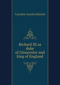 Richard III as duke of Gloucester and king of England, Caroline Amelia Halsted обложка-превью