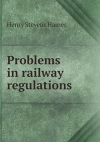 Problems in railway regulations, Henry Stevens Haines обложка-превью