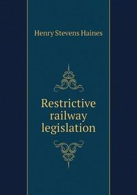 Restrictive railway legislation, Henry Stevens Haines обложка-превью
