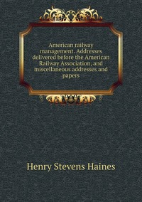 American railway management. Addresses delivered before the American Railway Association, and miscellaneous addresses and papers, Henry Stevens Haines обложка-превью