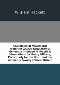 A Selection of Movements from the Cavalry Regulations: Generally Intended As Practical Illustrations for Young Officers, Particularly for the Hon. . and the Yeomanry Cavalry of Great Britain, William Hackett обложка-превью
