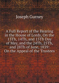 A Full Report of the Hearing in the House of Lords, On the 13Th, 14Th, and 15Th Day of May, and the 24Th, 25Th, and 28Th of June, 1839: On the Appeal of the Trustees, Joseph Gurney обложка-превью
