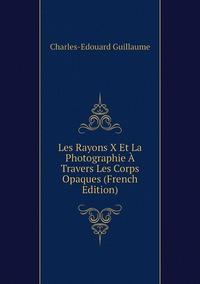 Les Rayons X Et La Photographie À Travers Les Corps Opaques (French Edition), Charles-Edouard Guillaume обложка-превью