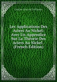 Les Applications Des Aciers Au Nickel: Avec Un Appendice Sur La Théorie Des Aciers Au Nickel . (French Edition), Charles-Edouard Guillaume обложка-превью