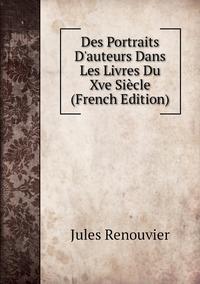 Des Portraits D'auteurs Dans Les Livres Du Xve Siècle (French Edition), Jules Renouvier обложка-превью