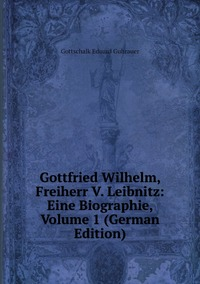 Gottfried Wilhelm, Freiherr V. Leibnitz: Eine Biographie, Volume 1 (German Edition), Gottschalk Eduard Guhrauer обложка-превью