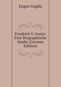 Friedrich V. Gentz: Eine Biographische Studie (German Edition), Eugen Guglia обложка-превью
