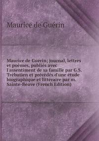 Maurice de Guérin; journal, lettres et poèmes, publiés avec l'assentiment de sa famille par G.S. Trébutien et précédés d'une étude biographique et littéraire par m. Sainte-Beuve (French Edition), Maurice de Guerin обложка-превью