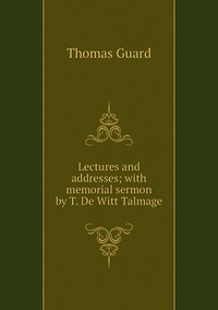 Lectures and addresses; with memorial sermon by T. De Witt Talmage, Thomas Guard обложка-превью