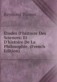 Études D'histoire Des Sciences: Et D'histoire De La Philosophie, (French Edition), Raymond Thamin обложка-превью