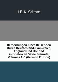 Bemerkungen Eines Reisenden Durch Deutschland, Frankreich, England Und Holland in Briefen an Seine Freunde, Volumes 1-5 (German Edition), J F. K. Grimm обложка-превью