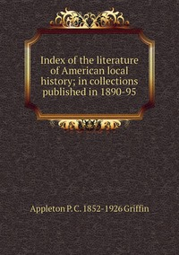 Index of the literature of American local history; in collections published in 1890-95, Appleton P. C. 1852-1926 Griffin обложка-превью