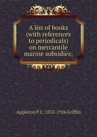 A list of books (with references to periodicals) on mercantile marine subsidies;, Appleton P. C. 1852-1926 Griffin обложка-превью