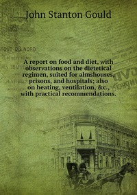 A report on food and diet, with observations on the dietetical regimen, suited for almshouses, prisons, and hospitals; also on heating, ventilation, &c., with practical recommendations., John Stanton Gould обложка-превью
