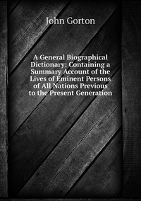 A General Biographical Dictionary: Containing a Summary Account of the Lives of Eminent Persons of All Nations Previous to the Present Generation, John Gorton обложка-превью