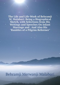 The Life and Life-Work of Behramji M. Malabari: Being a Biographical Sketch, with Selections from His Writings and Speeches On Infant Marriage and . And Also His 'Rambles of a Pilgrim Reformer', Behramji Merwanji Malabari обложка-превью