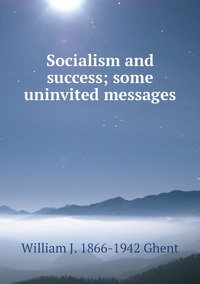 Socialism and success; some uninvited messages, William J. 1866-1942 Ghent обложка-превью