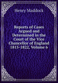 Reports of Cases Argued and Determined in the Court of the Vice Chancellor of England 1815-1822, Volume 6, Henry Maddock обложка-превью
