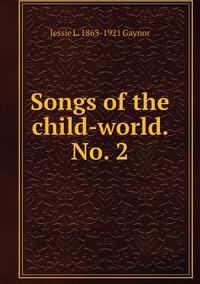 Songs of the child-world. No. 2, Jessie L. 1863-1921 Gaynor обложка-превью