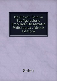 Книга под заказ: «De Clavdii Galenii Svbfigvratione Empirica: Dissertatio Philologica . (Greek Edition)»