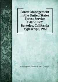 Книга под заказ: «Forest Management in the United States Forest Service 1907-1952: Berkeley, California : typescript, 1965»