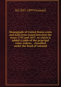 Monograph of United States cents and half cents issued between the years 1793 and 1857: to which is added a table of the principal coins, tokens, . classified under the head of colonial, Ed 1837-1899 Frossard обложка-превью