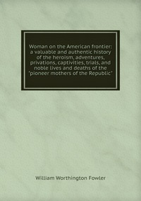 Woman on the American frontier: a valuable and authentic history of the heroism, adventures, privations, captivities, trials, and noble lives and deaths of the 'pioneer mothers of the Republic', William Worthington Fowler обложка-превью
