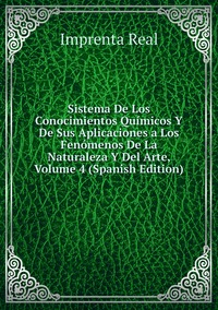 Sistema De Los Conocimientos Químicos Y De Sus Aplicaciones a Los Fenómenos De La Naturaleza Y Del Arte, Volume 4 (Spanish Edition), Imprenta Real обложка-превью
