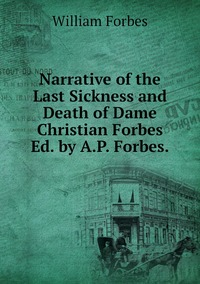 Narrative of the Last Sickness and Death of Dame Christian Forbes Ed. by A.P. Forbes., William Forbes обложка-превью