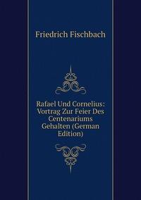 Rafael Und Cornelius: Vortrag Zur Feier Des Centenariums Gehalten (German Edition), Friedrich Fischbach обложка-превью