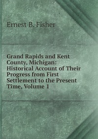 Grand Rapids and Kent County, Michigan: Historical Account of Their Progress from First Settlement to the Present Time, Volume 1, Ernest B. Fisher обложка-превью