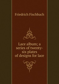 Lace album; a series of twenty-six plates of designs for lace, Friedrich Fischbach обложка-превью