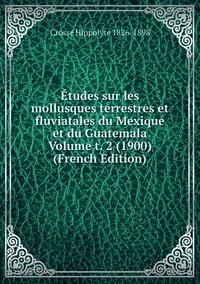 Études sur les mollusques terrestres et fluviatales du Mexique et du Guatemala Volume t. 2 (1900) (French Edition), Crosse Hippolyte 1826-1898 обложка-превью