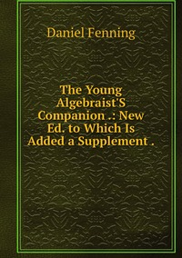 Книга под заказ: «The Young Algebraist'S Companion .: New Ed. to Which Is Added a Supplement .»