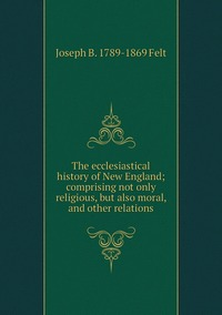 The ecclesiastical history of New England; comprising not only religious, but also moral, and other relations, Joseph B. 1789-1869 Felt обложка-превью