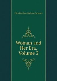 Woman and Her Era, Volume 2, Eliza Woodson Burhans Farnham обложка-превью