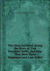 The Ideal Attained: Being the Story of Two Steadfast Souls, and How They Won Their Happiness and Lost It Not, Eliza Woodson Burhans Farnham обложка-превью