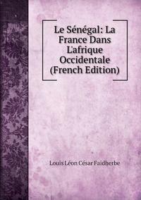 Le Sénégal: La France Dans L'afrique Occidentale (French Edition), Louis Leon Cesar Faidherbe обложка-превью
