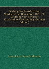 Feldzug Des Französischen Nordheeres in Den Jahren 1870-71: Deutsche Vom Verfasser Ermächtigte Übersetzung (German Edition), Louis Leon Cesar Faidherbe обложка-превью